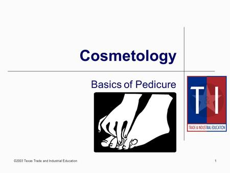 ©2003 Texas Trade and Industrial Education1 Cosmetology Basics of Pedicure.