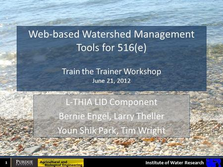 Institute of Water Research Web-based Watershed Management Tools for 516(e) Train the Trainer Workshop June 21, 2012 1 L-THIA LID Component Bernie Engel,