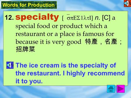 Words for Production 12. specialty [`spES1ltI] n. [C] a special food or product which a restaurant or a place is famous for because it is very good 特產,名產;