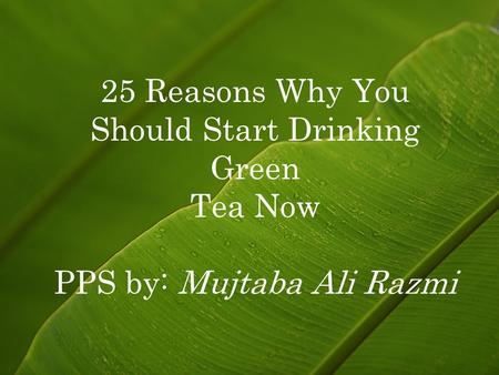 25 Reasons Why You Should Start Drinking Green Tea Now PPS by: Mujtaba Ali Razmi.