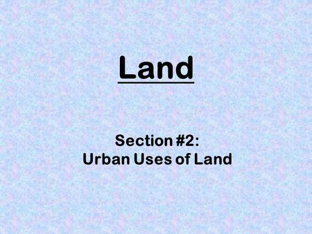 Section #2: Urban Uses of Land