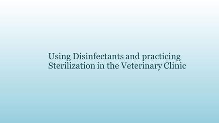 Using Disinfectants and practicing Sterilization in the Veterinary Clinic.