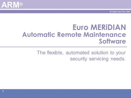 © Castle Care-Tech 2003 1 Euro MERiDIAN Automatic Remote Maintenance Software ARM ® The flexible, automated solution to your security servicing needs.