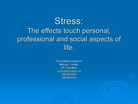 Stress: The effects touch personal, professional and social aspects of life. Presentation Courtesy of Melissa L. Loudon BC Consultant