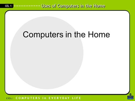 Uses of Computers in the Home C E L : C O M P U T E R S i n E V E R Y D A Y L I F E CEL 1 Computers in the Home.