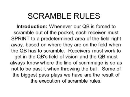 SCRAMBLE RULES Introduction: Whenever our QB is forced to scramble out of the pocket, each receiver must SPRINT to a predetermined area of the field right.
