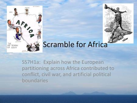SS7H1a: Explain how the European partitioning across Africa contributed to conflict, civil war, and artificial political boundaries Scramble for Africa.