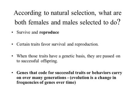 According to natural selection, what are both females and males selected to do ? Survive and reproduce Certain traits favor survival and reproduction.
