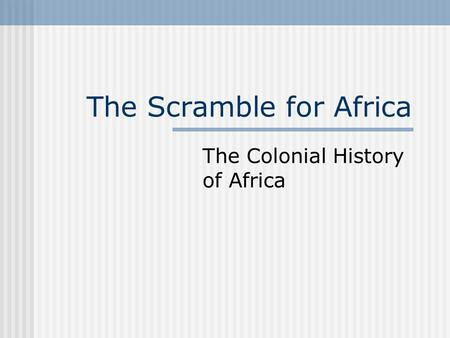 The Scramble for Africa The Colonial History of Africa.