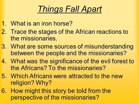 Things Fall Apart 1.What is an iron horse? 2.Trace the stages of the African reactions to the missionaries. 3.What are some sources of misunderstanding.