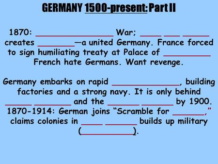 GERMANY 1500-present: Part II 1870: _______________ War; ____ ___ _____ creates _______—a united Germany. France forced to sign humiliating treaty at Palace.