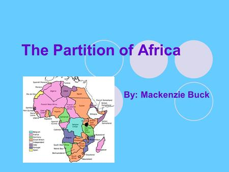 The Partition of Africa By: Mackenzie Buck. On the Eve of Scramble Westerners knew little about Africa, except for the trade routes on the coast. They.