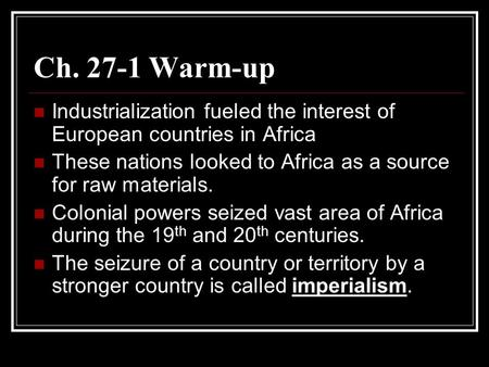 Ch. 27-1 Warm-up Industrialization fueled the interest of European countries in Africa These nations looked to Africa as a source for raw materials. Colonial.