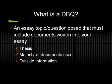 What is a DBQ? An essay topic/question posed that must include documents woven into your essay Thesis Majority of documents used Outside information.