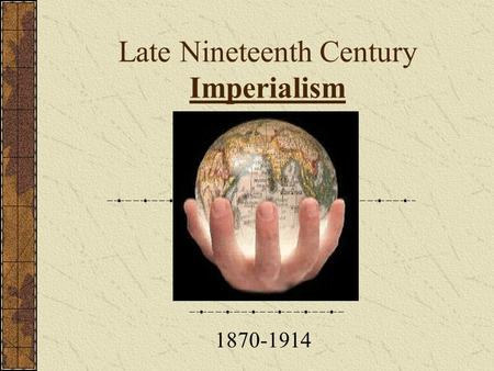 Late Nineteenth Century Imperialism 1870-1914 Objective To understand the causes of European imperialism of the late 19 th century To understand the.