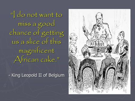 """I do not want to miss a good chance of getting us a slice of this magnificent African cake."" - King Leopold II of Belgium."