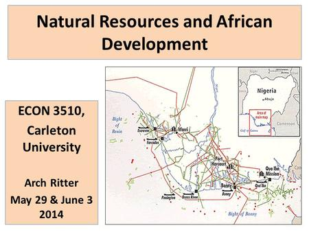 Natural Resources and African Development ECON 3510, Carleton University Arch Ritter May 29 & June 3 2014.
