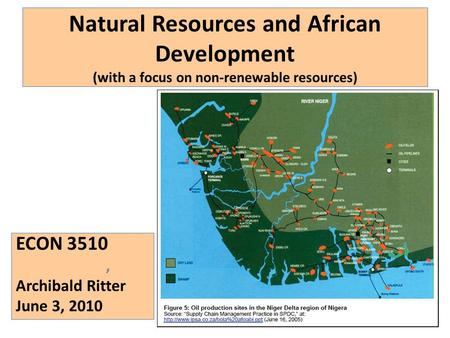 Natural Resources and African Development (with a focus on non-renewable resources) ECON 3510, Archibald Ritter June 3, 2010.