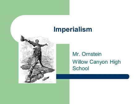 Imperialism Mr. Ornstein Willow Canyon High School.