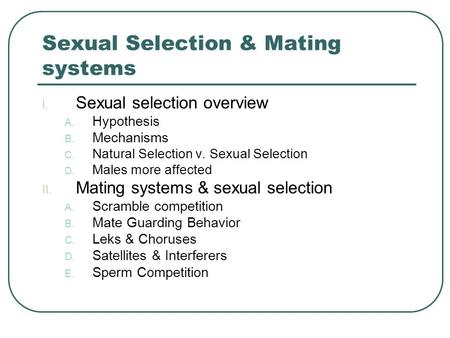 Sexual Selection & Mating systems I. Sexual selection overview A. Hypothesis B. Mechanisms C. Natural Selection v. Sexual Selection D. Males more affected.