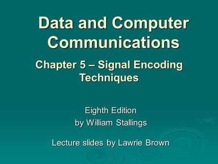 Data and Computer Communications Eighth Edition by William Stallings Lecture slides by Lawrie Brown Chapter 5 – Signal Encoding Techniques.