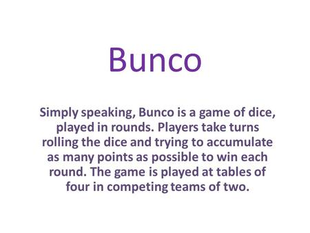 Bunco Simply speaking, Bunco is a game of dice, played in rounds. Players take turns rolling the dice and trying to accumulate as many points as possible.
