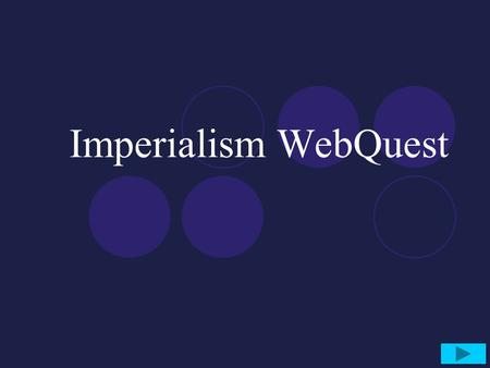 Imperialism WebQuest. Objective Students will learn about the 'New Imperialism' carried out by European powers in the late 1800's and early 1900's and.