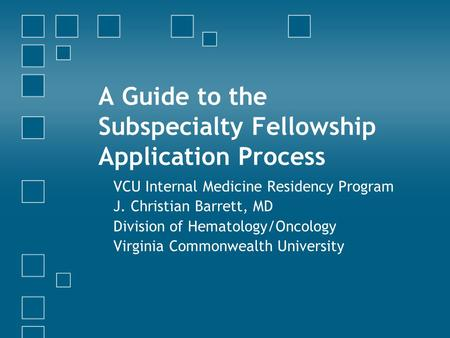 A Guide to the Subspecialty Fellowship Application Process VCU Internal Medicine Residency Program J. Christian Barrett, MD Division of Hematology/Oncology.