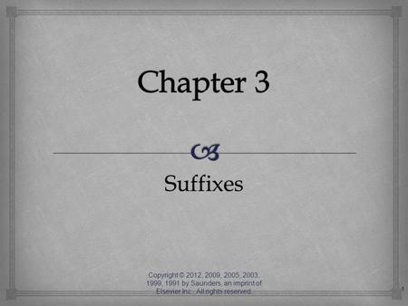 Chapter 3 Suffixes Copyright © 2012, 2009, 2005, 2003, 1999, 1991 by Saunders, an imprint of Elsevier Inc. All rights reserved.