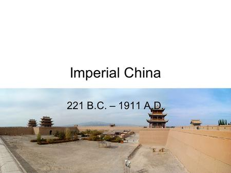 Imperial China 221 B.C. – 1911 A.D..