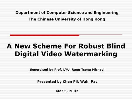 A New Scheme For Robust Blind Digital Video Watermarking Supervised by Prof. LYU, Rung Tsong Michael Presented by Chan Pik Wah, Pat Mar 5, 2002 Department.