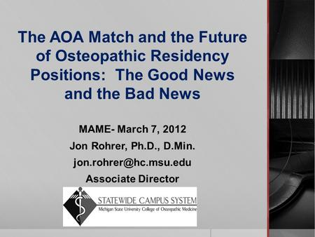 The AOA Match and the Future of Osteopathic Residency Positions: The Good News and the Bad News MAME- March 7, 2012 Jon Rohrer, Ph.D., D.Min.