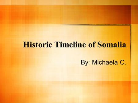 Historic Timeline of Somalia By: Michaela C.. Historic Backround The Somali are ancient people, indigenous to the Horn of Africa. They came to the stage.