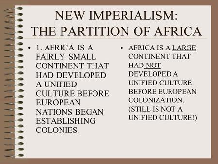 NEW IMPERIALISM: THE PARTITION OF AFRICA 1. AFRICA IS A FAIRLY SMALL CONTINENT THAT HAD DEVELOPED A UNIFIED CULTURE BEFORE EUROPEAN NATIONS BEGAN ESTABLISHING.