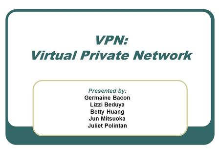 VPN: Virtual Private Network Presented by: Germaine Bacon Lizzi Beduya Betty Huang Jun Mitsuoka Juliet Polintan.