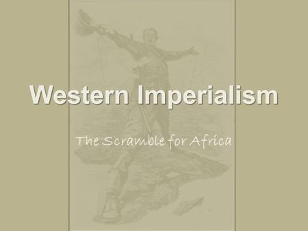 Western Imperialism The Scramble for Africa. Imperialism Stronger nations attempt to create empires by dominating weaker (not necessarily smaller) nations.