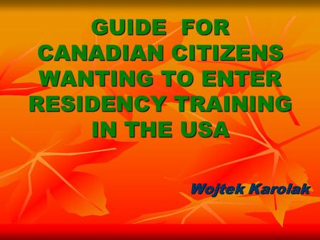 GUIDE FOR CANADIAN CITIZENS WANTING TO ENTER RESIDENCY TRAINING IN THE USA Wojtek Karolak.