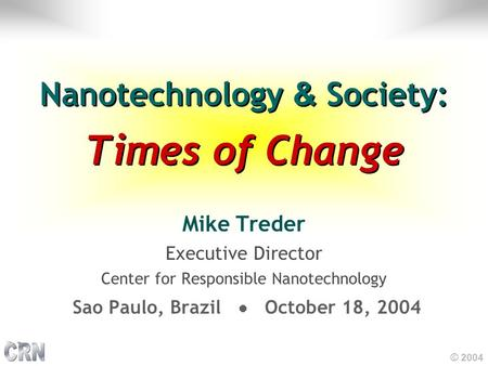 © 2004 Nanotechnology & Society: Times of Change Mike Treder Executive Director Center for Responsible Nanotechnology Sao Paulo, Brazil October 18, 2004.
