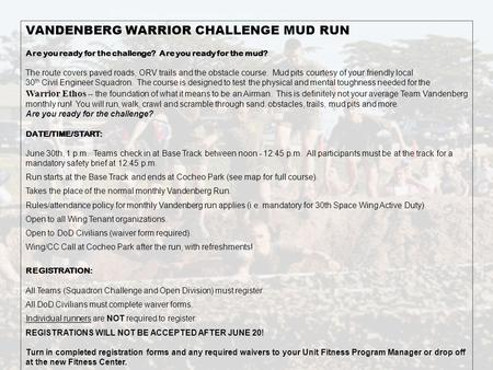 VANDENBERG WARRIOR CHALLENGE MUD RUN Are you ready for the challenge? Are you ready for the mud? The route covers paved roads, ORV trails and the obstacle.