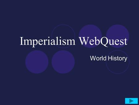 Imperialism WebQuest World History. Objective Students will learn about the 'New Imperialism' carried out by European powers in the 1800's and 1900's.