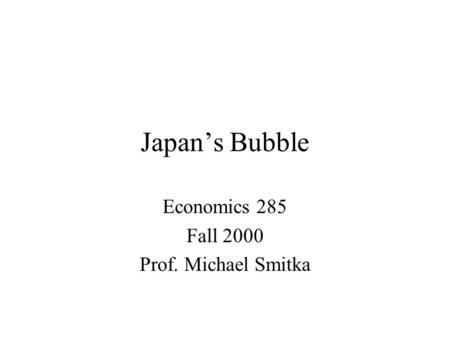 Japan's Bubble Economics 285 Fall 2000 Prof. Michael Smitka.