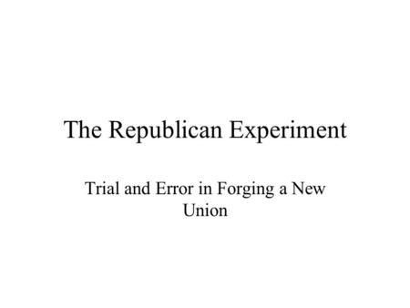 The Republican Experiment Trial and Error in Forging a New Union.