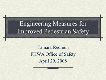 Engineering Measures for Improved Pedestrian Safety Tamara Redmon FHWA Office of Safety April 29, 2008.