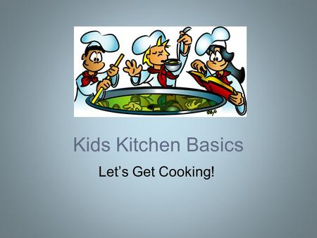 Kids Kitchen Basics Let's Get Cooking!. Today's Agenda Measure It! –Intro to spoons, cups, etc –Conversions and kitchen math Take Action! –Kitchen verbs.