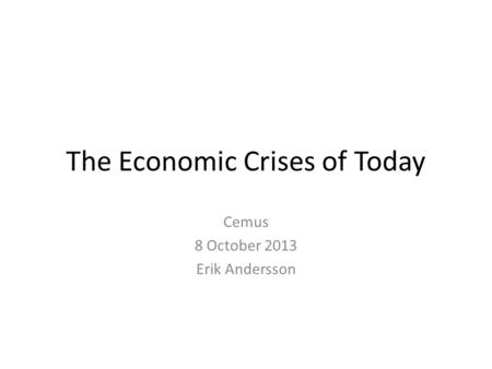 The Economic Crises of Today Cemus 8 October 2013 Erik Andersson.