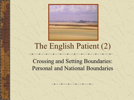 The English Patient (2) Crossing and Setting Boundaries: Personal and National Boundaries.