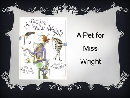 A Pet for Miss Wright. LET'S EXAMINE THE COVER ILLUSTRATION. Notice the woman on the front cover. She is surrounded by animals. Name the animals you see.