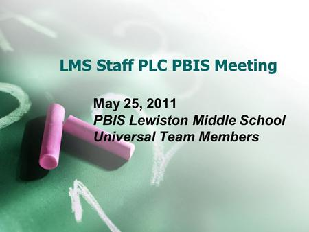 LMS Staff PLC PBIS Meeting May 25, 2011 PBIS Lewiston Middle School Universal Team Members.