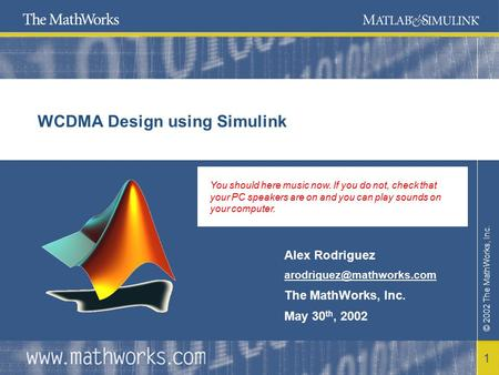 © 2002 The MathWorks, Inc. 1 WCDMA Design using Simulink Alex Rodriguez The MathWorks, Inc. May 30 th, 2002 You should here music.