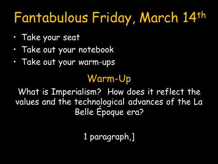 Fantabulous Friday, March 14 th Take your seat Take out your notebook Take out your warm-ups Warm-Up What is Imperialism? How does it reflect the values.